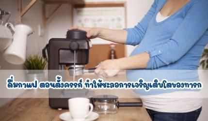 ดื่มกาแฟ ตอนตั้งครรภ์ ทำให้ชะลอการเจริญเติบโตของทารก